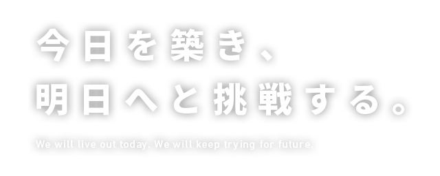 今日を築き、明日へと挑戦する。 We will live out today. We will keep trying for future.